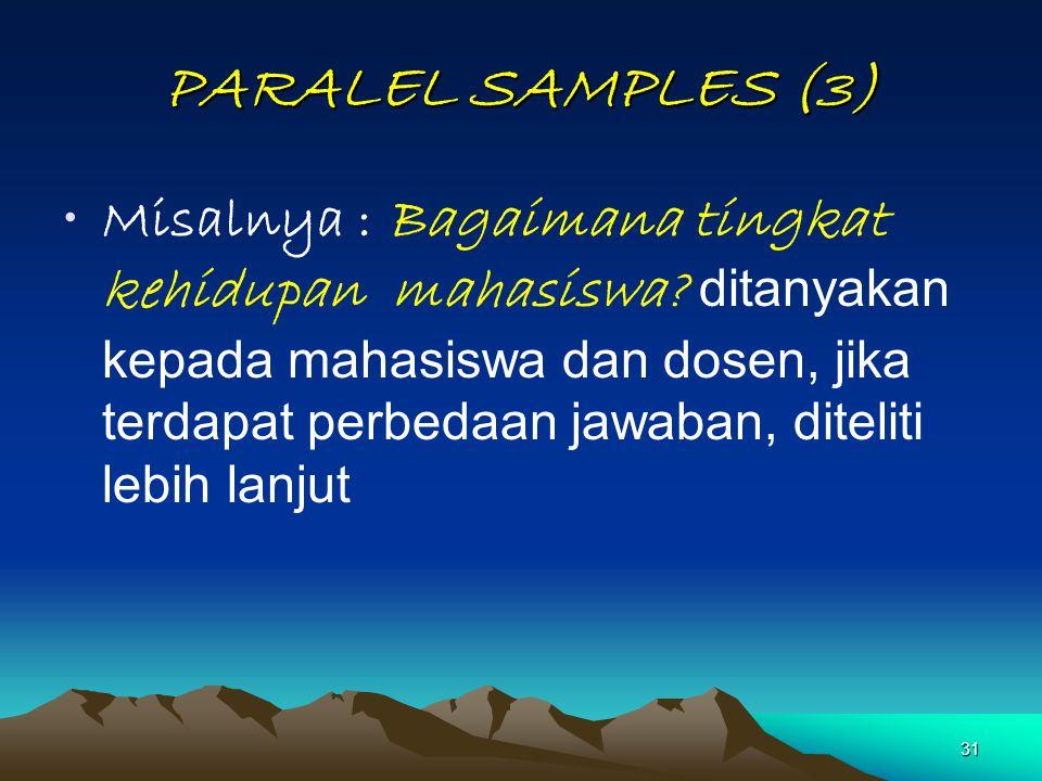 31 PARALEL SAMPLES (3) Misalnya : Bagaimana tingkat kehidupan mahasiswa? ditanyakan kepada mahasiswa dan dosen, jika terdapat perbedaan jawaban, ditel