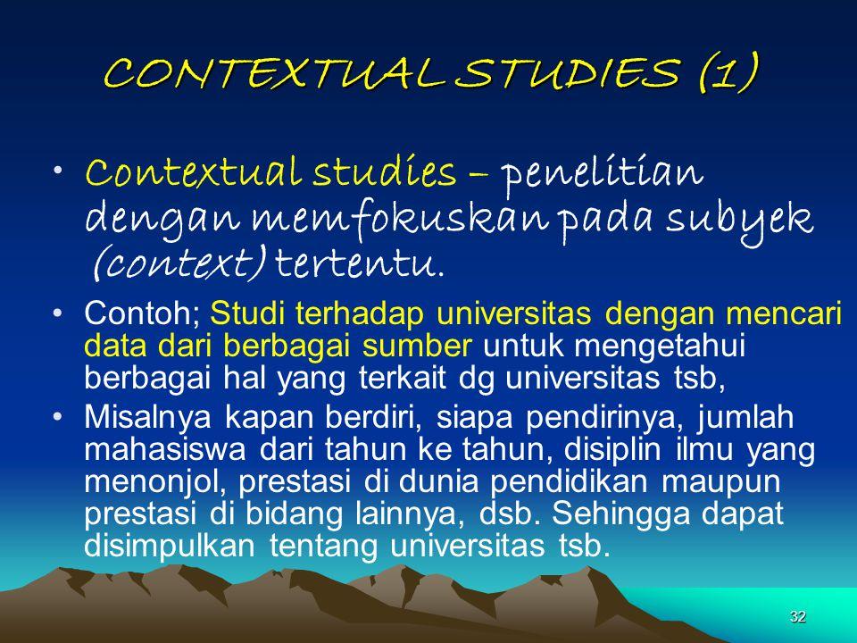 32 CONTEXTUAL STUDIES (1) Contextual studies – penelitian dengan memfokuskan pada subyek (context) tertentu. Contoh; Studi terhadap universitas dengan