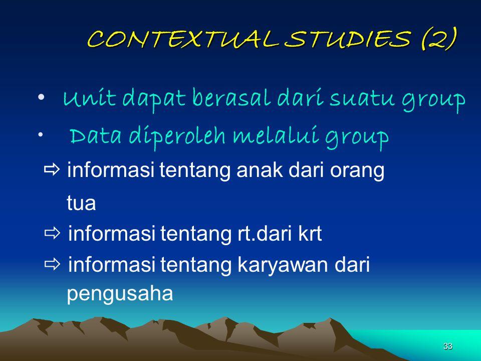 33 CONTEXTUAL STUDIES (2) Unit dapat berasal dari suatu group Data diperoleh melalui group  informasi tentang anak dari orang tua  informasi tentang