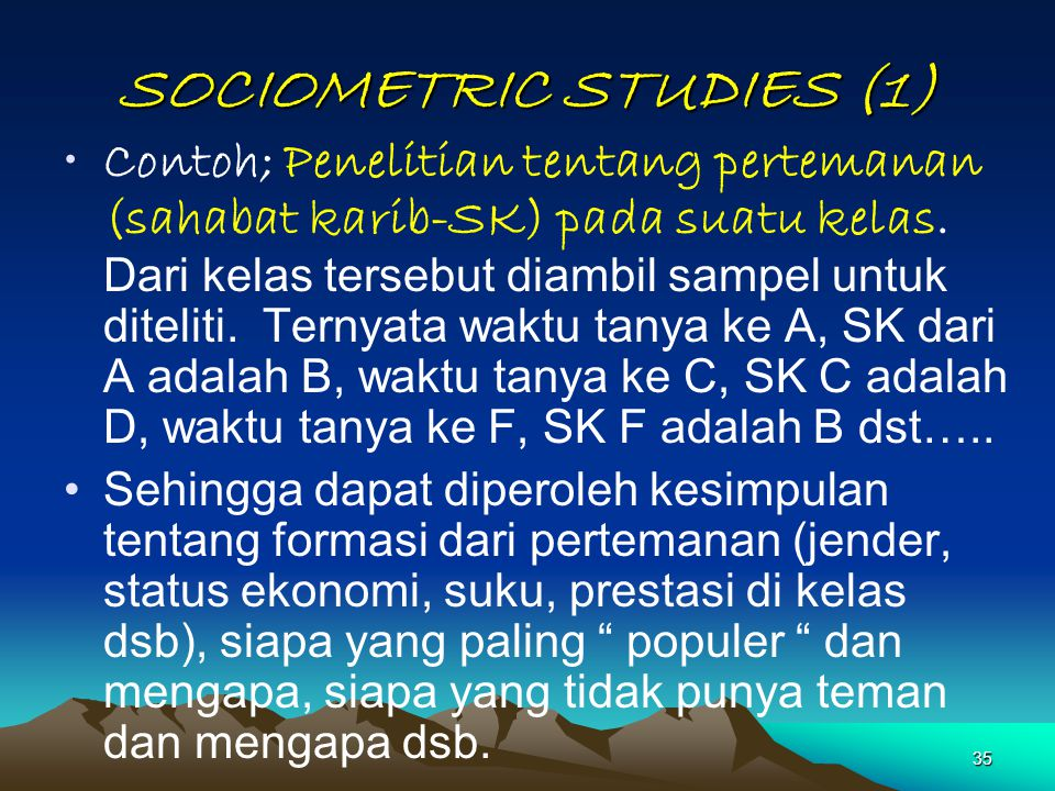 35 SOCIOMETRIC STUDIES (1) Contoh; Penelitian tentang pertemanan (sahabat karib-SK) pada suatu kelas. Dari kelas tersebut diambil sampel untuk ditelit