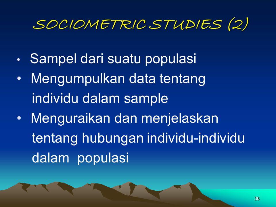 36 SOCIOMETRIC STUDIES (2) SOCIOMETRIC STUDIES (2) Sampel dari suatu populasi Mengumpulkan data tentang individu dalam sample Menguraikan dan menjelas