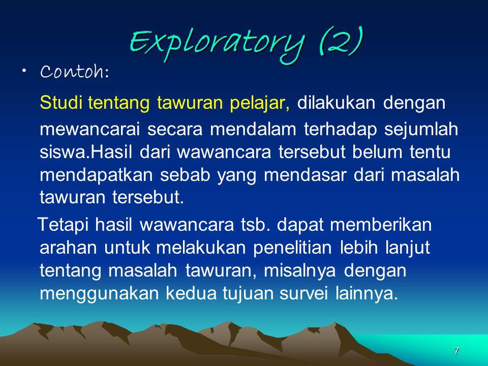 7 Exploratory (2) Contoh: Studi tentang tawuran pelajar, dilakukan dengan mewancarai secara mendalam terhadap sejumlah siswa.Hasil dari wawancara ters