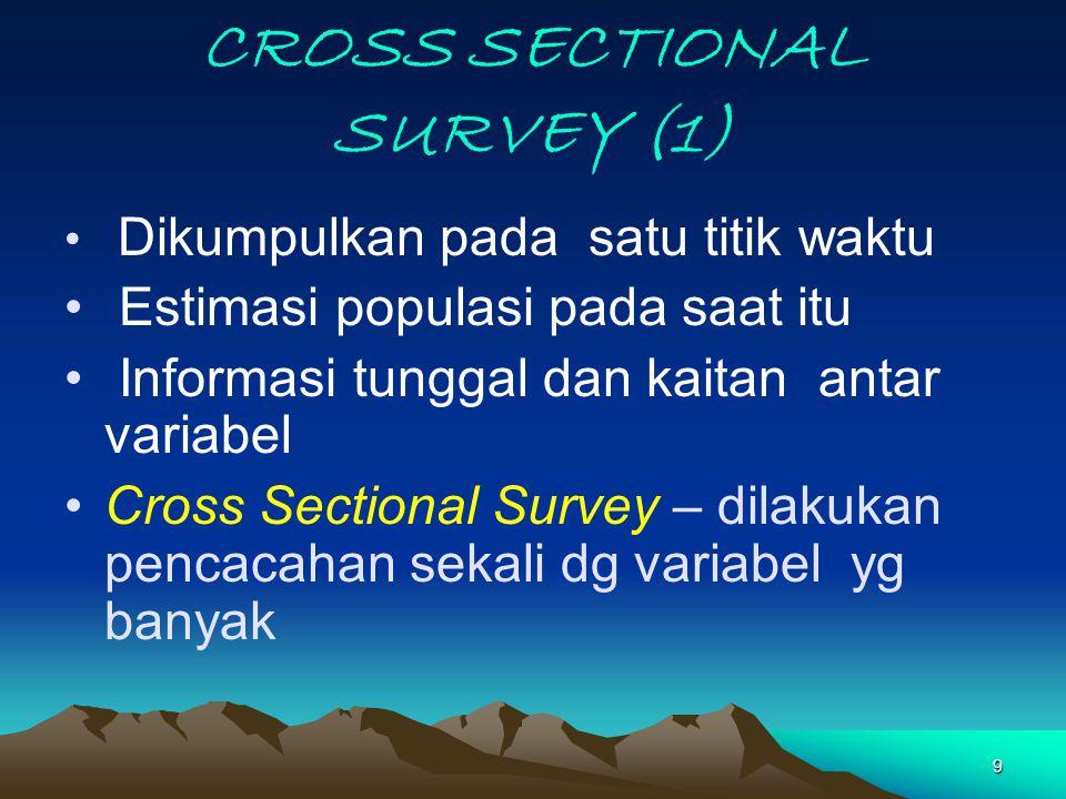 9 CROSS SECTIONAL SURVEY (1) Dikumpulkan pada satu titik waktu Estimasi populasi pada saat itu Informasi tunggal dan kaitan antar variabel Cross Secti