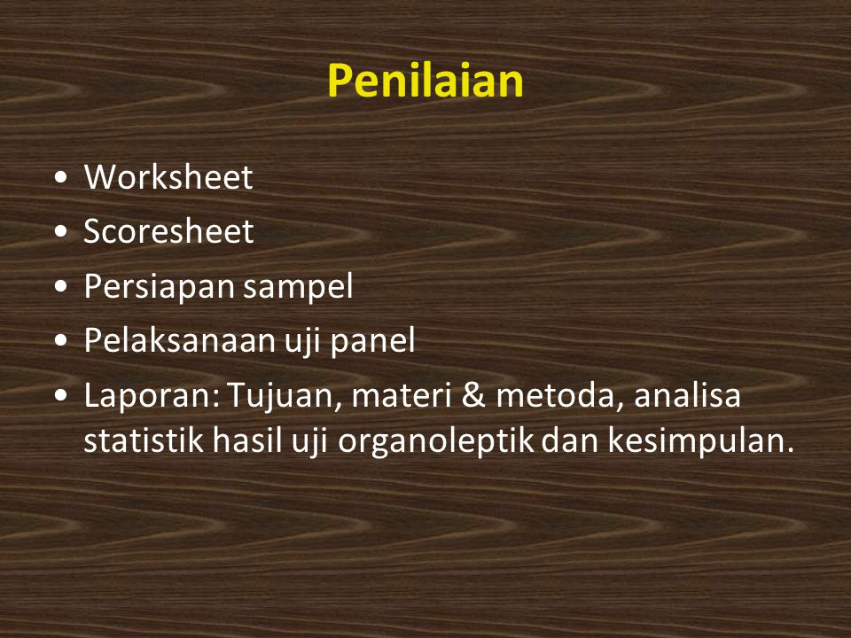 Penilaian Worksheet Scoresheet Persiapan sampel Pelaksanaan uji panel Laporan: Tujuan, materi & metoda, analisa statistik hasil uji organoleptik dan kesimpulan.