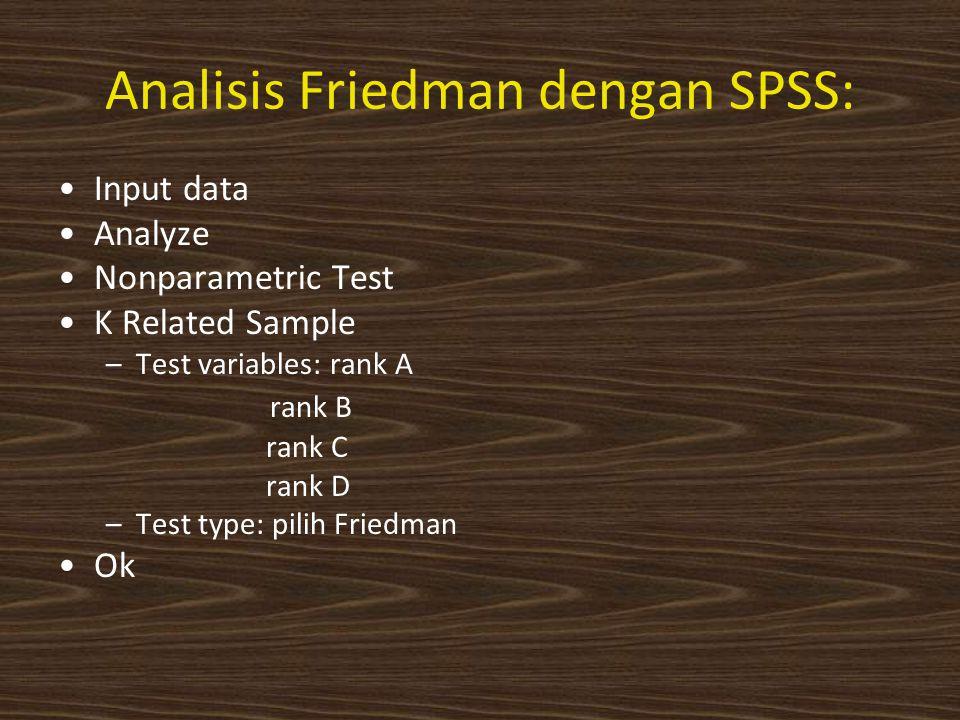 Analisis Friedman dengan SPSS: Input data Analyze Nonparametric Test K Related Sample –Test variables: rank A rank B rank C rank D –Test type: pilih Friedman Ok