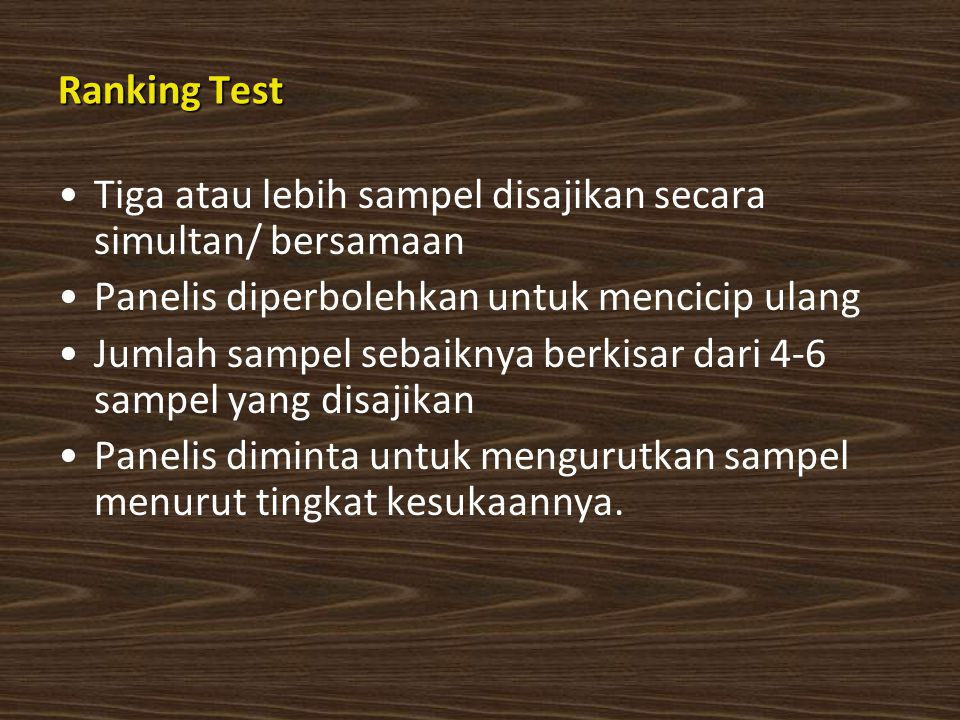 Ranking Test Tiga atau lebih sampel disajikan secara simultan/ bersamaan Panelis diperbolehkan untuk mencicip ulang Jumlah sampel sebaiknya berkisar dari 4-6 sampel yang disajikan Panelis diminta untuk mengurutkan sampel menurut tingkat kesukaannya.