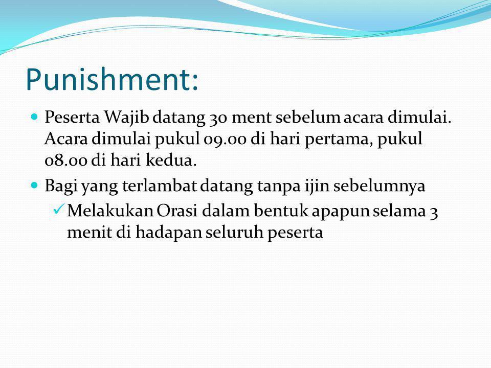 Punishment: Peserta Wajib datang 30 ment sebelum acara dimulai. Acara dimulai pukul 09.00 di hari pertama, pukul 08.00 di hari kedua. Bagi yang terlam