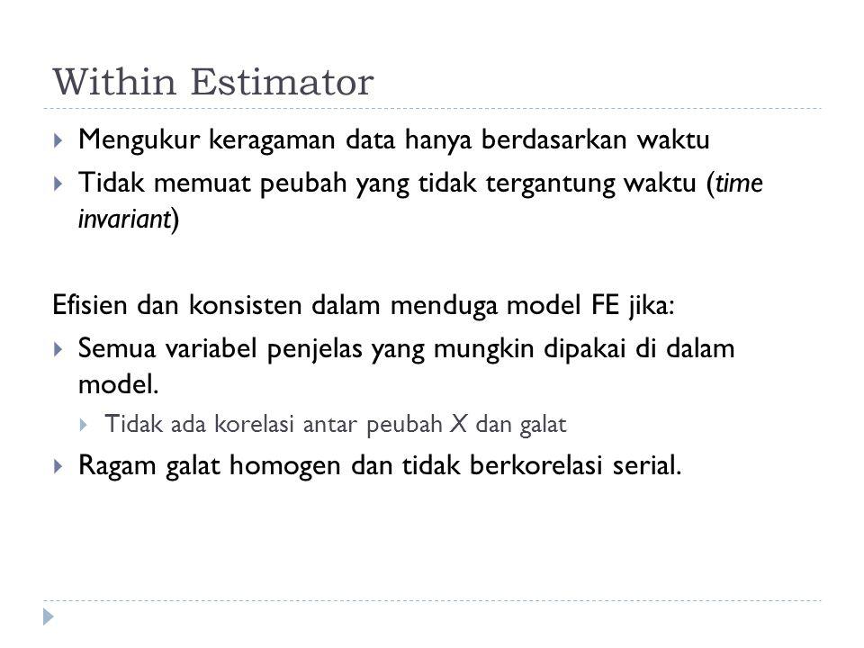 Within Estimator  Mengukur keragaman data hanya berdasarkan waktu  Tidak memuat peubah yang tidak tergantung waktu (time invariant) Efisien dan konsisten dalam menduga model FE jika:  Semua variabel penjelas yang mungkin dipakai di dalam model.