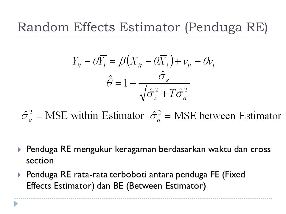 Random Effects Estimator (Penduga RE)  Penduga RE mengukur keragaman berdasarkan waktu dan cross section  Penduga RE rata-rata terboboti antara penduga FE (Fixed Effects Estimator) dan BE (Between Estimator)