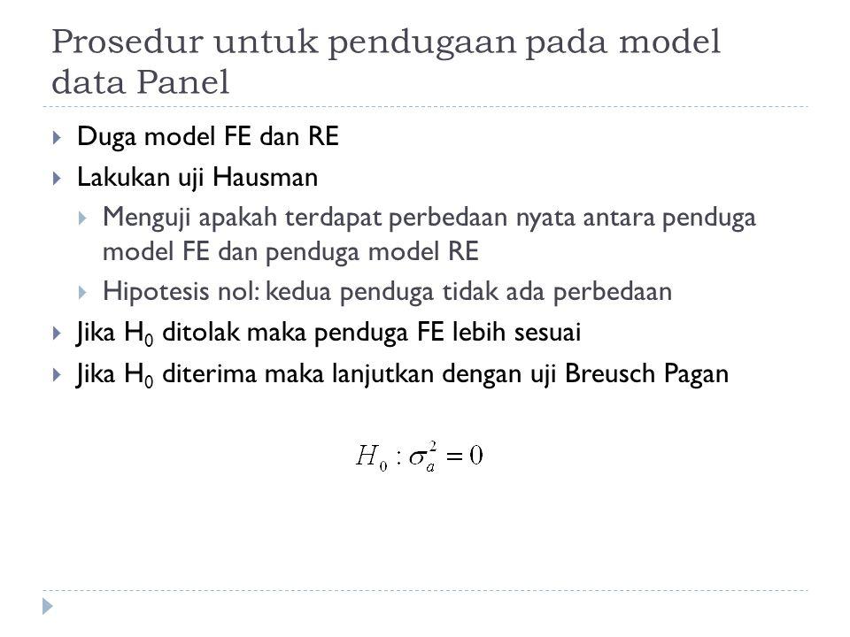 Prosedur untuk pendugaan pada model data Panel  Duga model FE dan RE  Lakukan uji Hausman  Menguji apakah terdapat perbedaan nyata antara penduga model FE dan penduga model RE  Hipotesis nol: kedua penduga tidak ada perbedaan  Jika H 0 ditolak maka penduga FE lebih sesuai  Jika H 0 diterima maka lanjutkan dengan uji Breusch Pagan