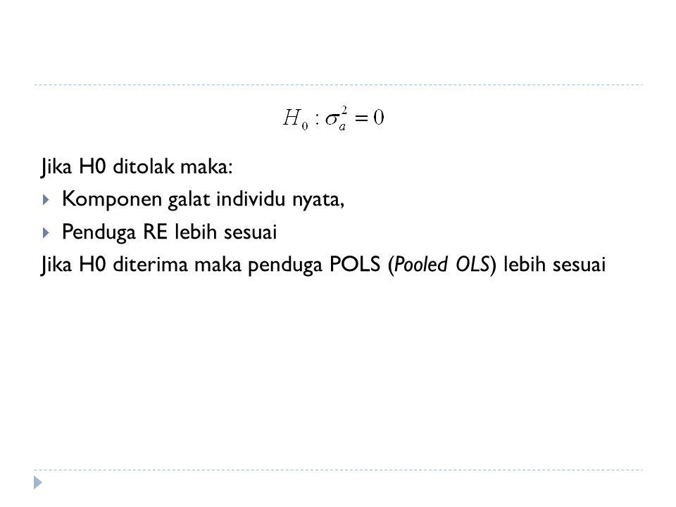 Jika H0 ditolak maka:  Komponen galat individu nyata,  Penduga RE lebih sesuai Jika H0 diterima maka penduga POLS (Pooled OLS) lebih sesuai