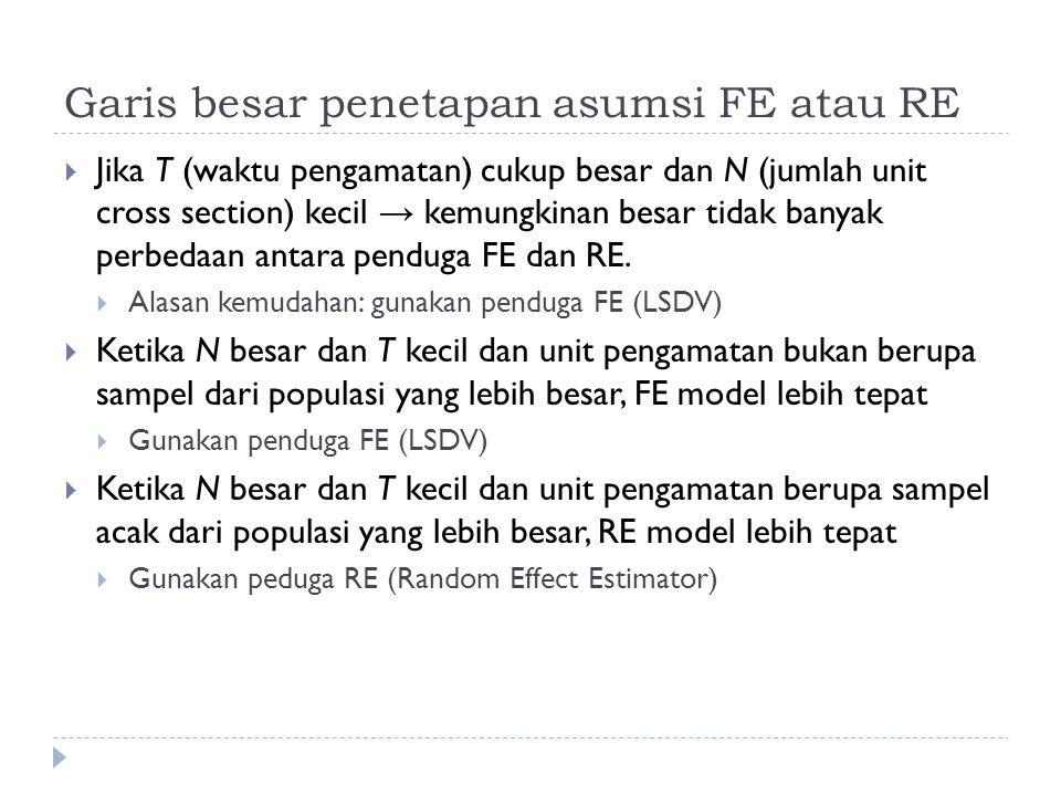 Garis besar penetapan asumsi FE atau RE  Jika T (waktu pengamatan) cukup besar dan N (jumlah unit cross section) kecil → kemungkinan besar tidak banyak perbedaan antara penduga FE dan RE.