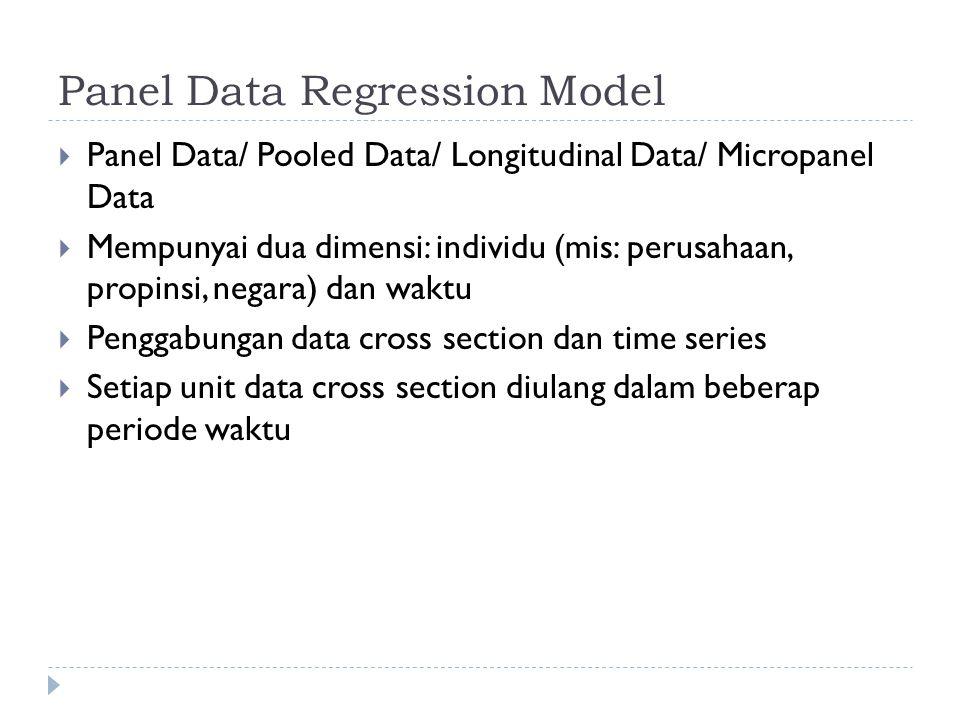 Panel Data Regression Model  Panel Data/ Pooled Data/ Longitudinal Data/ Micropanel Data  Mempunyai dua dimensi: individu (mis: perusahaan, propinsi, negara) dan waktu  Penggabungan data cross section dan time series  Setiap unit data cross section diulang dalam beberap periode waktu