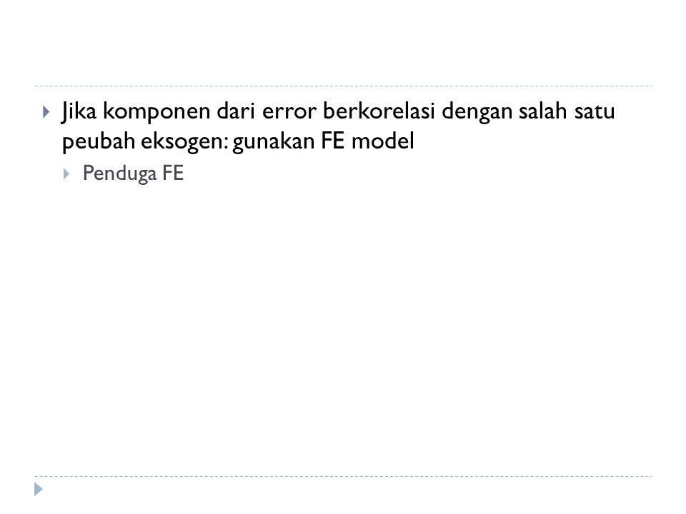  Jika komponen dari error berkorelasi dengan salah satu peubah eksogen: gunakan FE model  Penduga FE