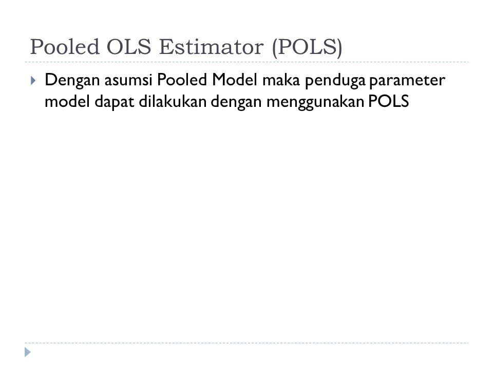 Pooled OLS Estimator (POLS)  Dengan asumsi Pooled Model maka penduga parameter model dapat dilakukan dengan menggunakan POLS