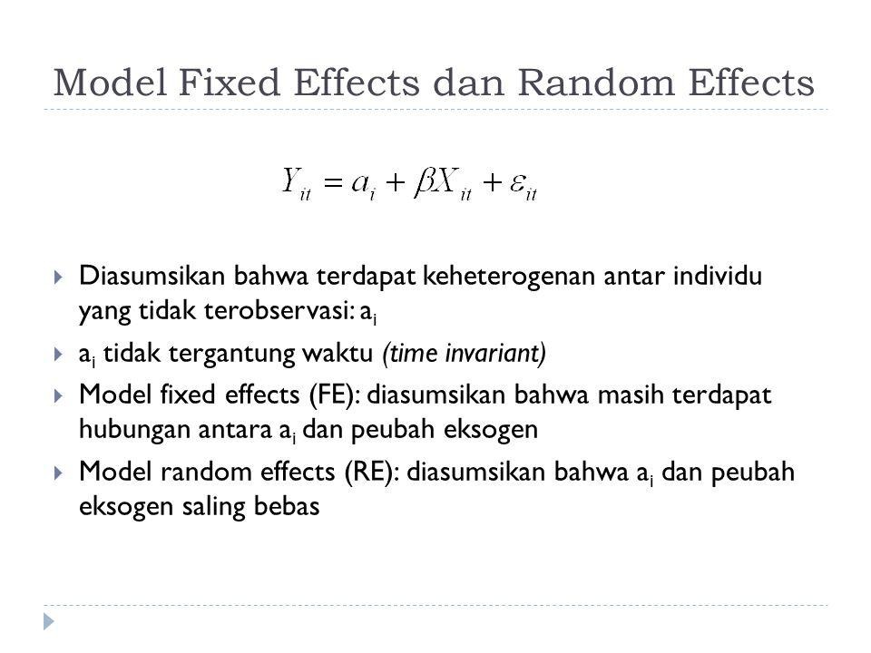 Model Fixed Effects dan Random Effects  Diasumsikan bahwa terdapat keheterogenan antar individu yang tidak terobservasi: a i  a i tidak tergantung waktu (time invariant)  Model fixed effects (FE): diasumsikan bahwa masih terdapat hubungan antara a i dan peubah eksogen  Model random effects (RE): diasumsikan bahwa a i dan peubah eksogen saling bebas