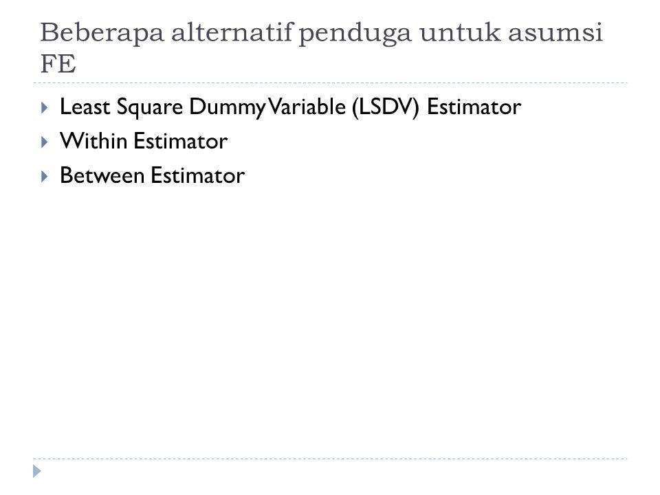 Beberapa alternatif penduga untuk asumsi FE  Least Square Dummy Variable (LSDV) Estimator  Within Estimator  Between Estimator