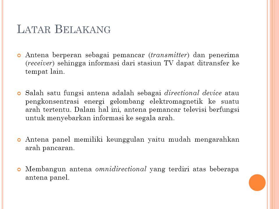 L ATAR B ELAKANG Antena berperan sebagai pemancar ( transmitter ) dan penerima ( receiver ) sehingga informasi dari stasiun TV dapat ditransfer ke tem