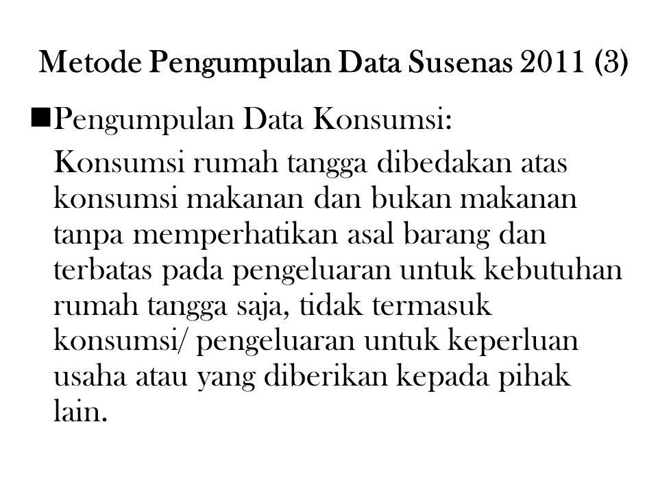Metode Pengumpulan Data Susenas 2011 (3) Pengumpulan Data Konsumsi: Konsumsi rumah tangga dibedakan atas konsumsi makanan dan bukan makanan tanpa memp