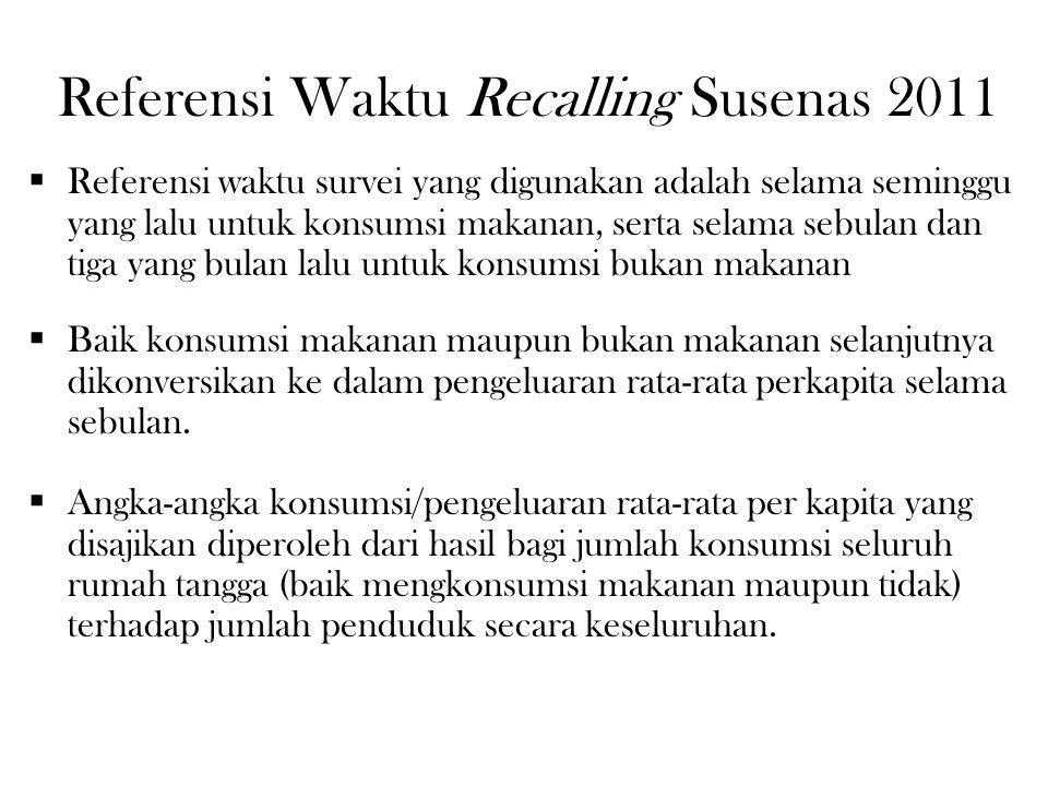 Referensi Waktu Recalling Susenas 2011  Referensi waktu survei yang digunakan adalah selama seminggu yang lalu untuk konsumsi makanan, serta selama s