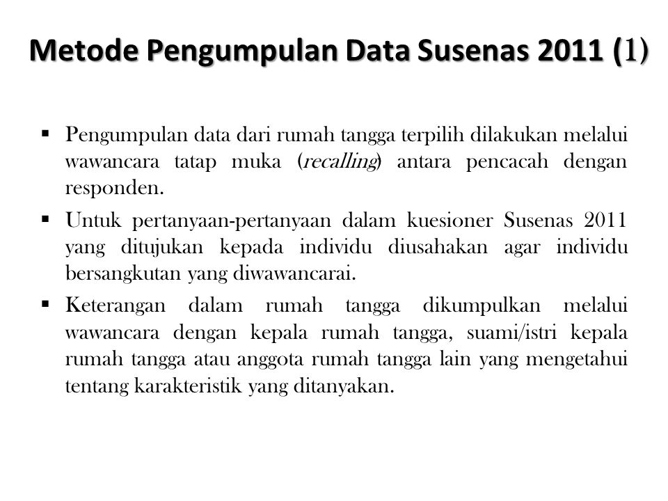 Metode Pengumpulan Data Susenas 2011 ( 1)  Pengumpulan data dari rumah tangga terpilih dilakukan melalui wawancara tatap muka (recalling) antara penc