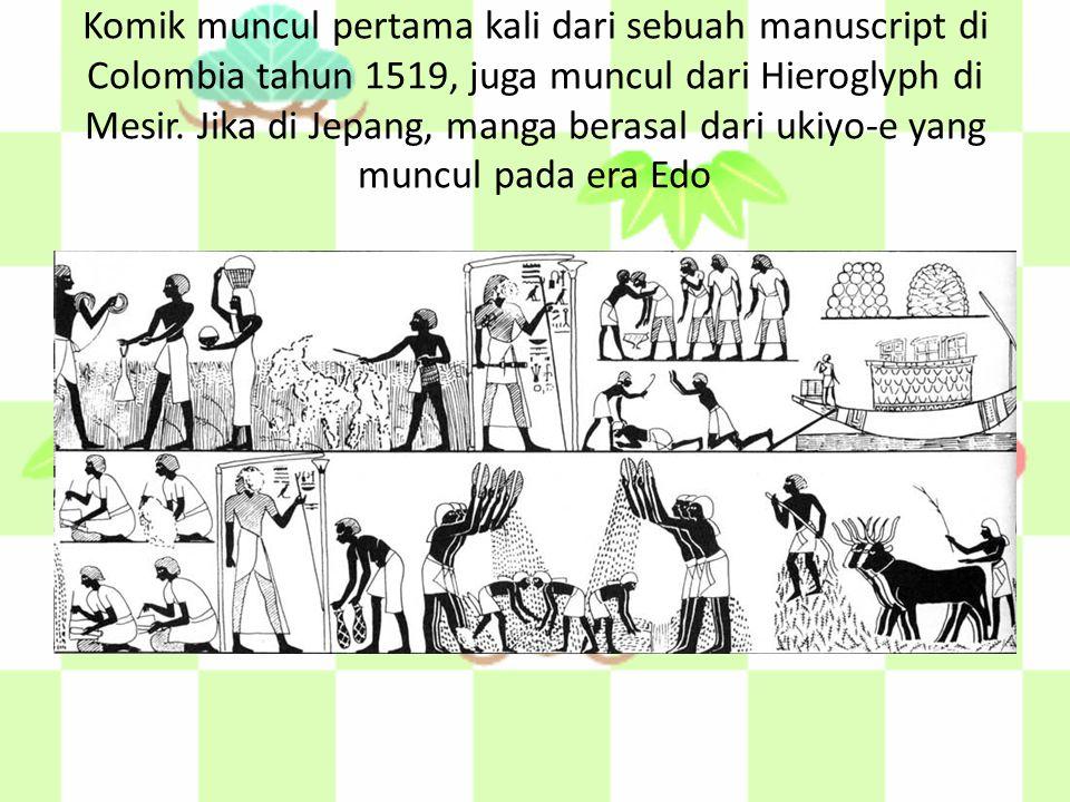 Komik muncul pertama kali dari sebuah manuscript di Colombia tahun 1519, juga muncul dari Hieroglyph di Mesir. Jika di Jepang, manga berasal dari ukiy