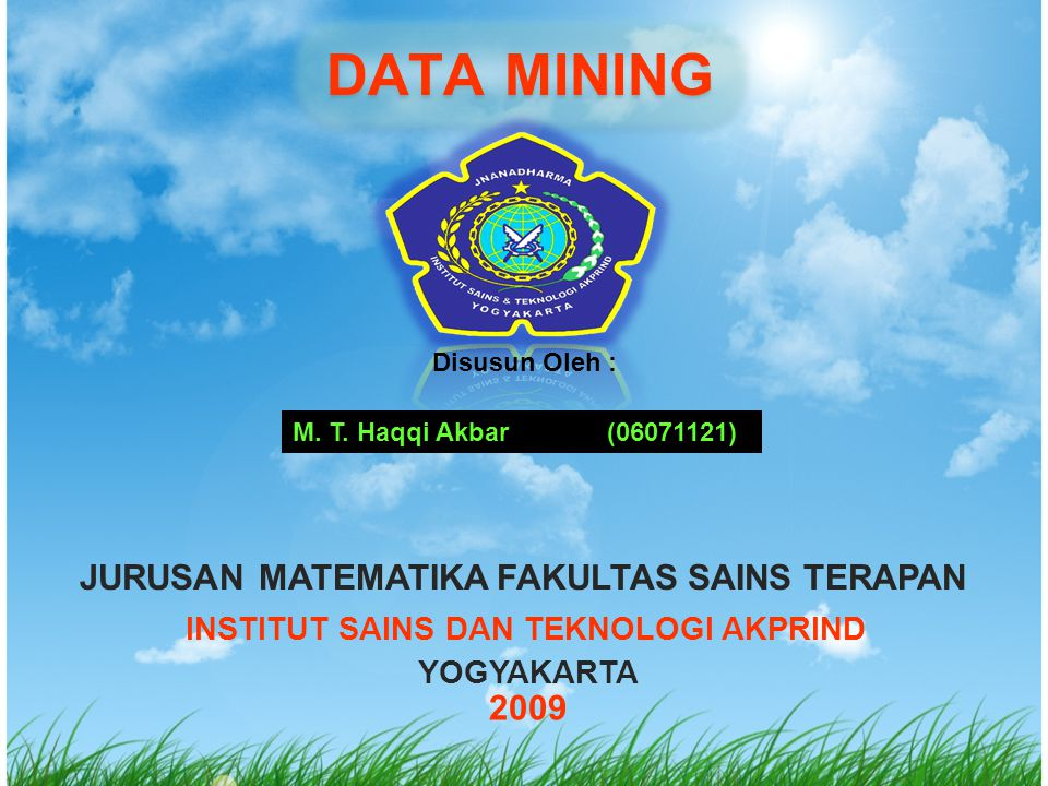DATA MINING Disusun Oleh : M. T. Haqqi Akbar(06071121) JURUSAN MATEMATIKA FAKULTAS SAINS TERAPAN INSTITUT SAINS DAN TEKNOLOGI AKPRIND YOGYAKARTA 2009