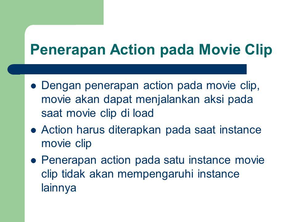 Penerapan Action pada Movie Clip Dengan penerapan action pada movie clip, movie akan dapat menjalankan aksi pada saat movie clip di load Action harus diterapkan pada saat instance movie clip Penerapan action pada satu instance movie clip tidak akan mempengaruhi instance lainnya