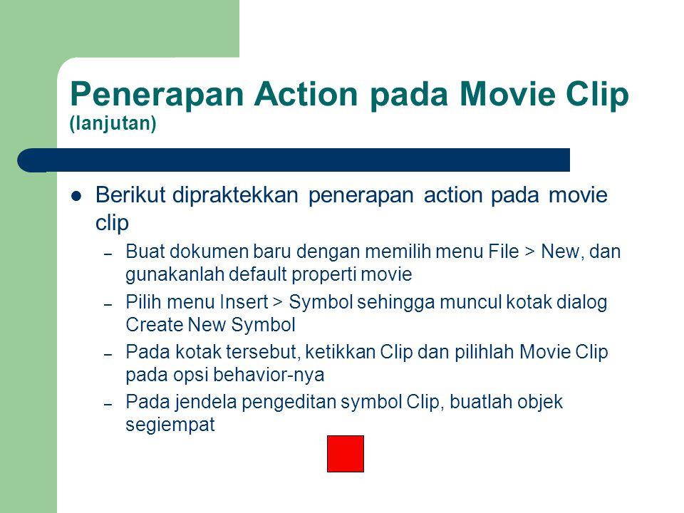 Penerapan Action pada Movie Clip (lanjutan) Berikut dipraktekkan penerapan action pada movie clip – Buat dokumen baru dengan memilih menu File > New, dan gunakanlah default properti movie – Pilih menu Insert > Symbol sehingga muncul kotak dialog Create New Symbol – Pada kotak tersebut, ketikkan Clip dan pilihlah Movie Clip pada opsi behavior-nya – Pada jendela pengeditan symbol Clip, buatlah objek segiempat