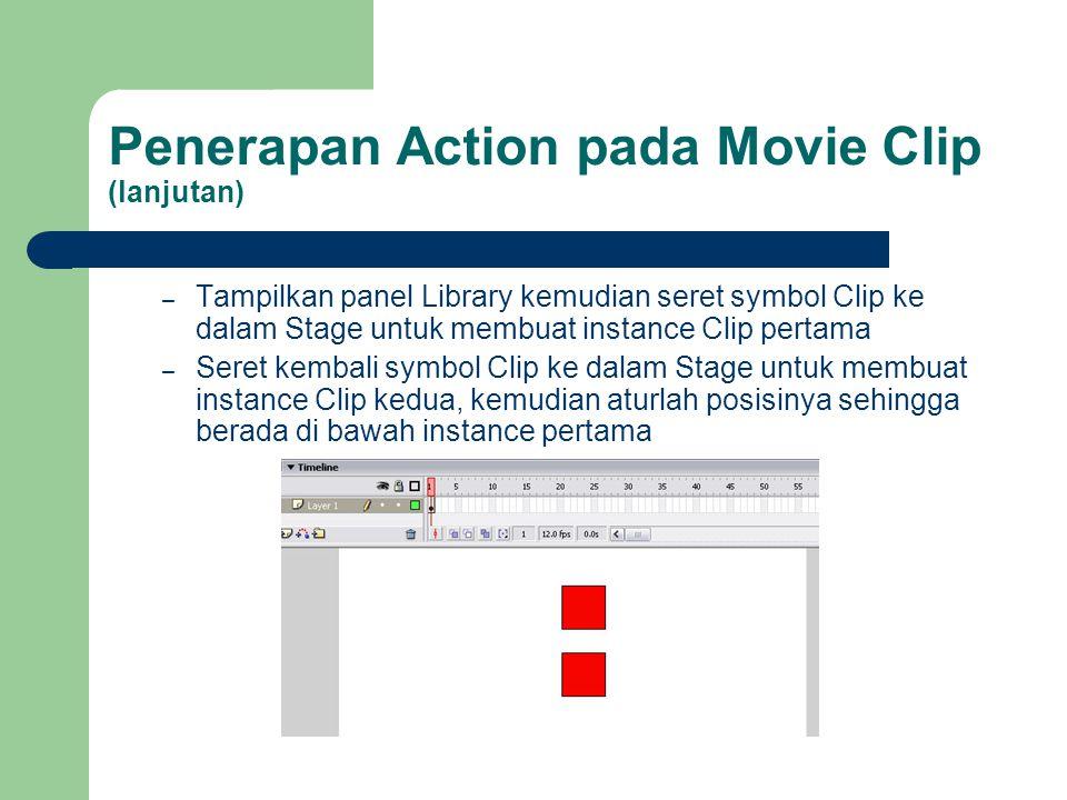 Penerapan Action pada Movie Clip (lanjutan) – Tampilkan panel Library kemudian seret symbol Clip ke dalam Stage untuk membuat instance Clip pertama – Seret kembali symbol Clip ke dalam Stage untuk membuat instance Clip kedua, kemudian aturlah posisinya sehingga berada di bawah instance pertama