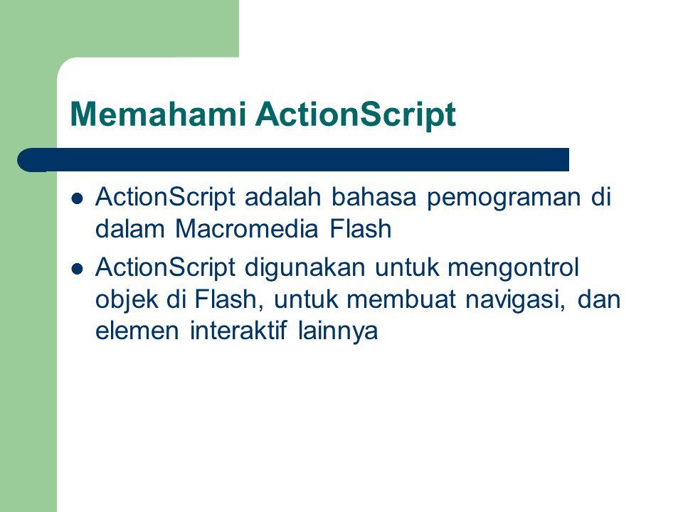 Memahami ActionScript ActionScript adalah bahasa pemograman di dalam Macromedia Flash ActionScript digunakan untuk mengontrol objek di Flash, untuk membuat navigasi, dan elemen interaktif lainnya