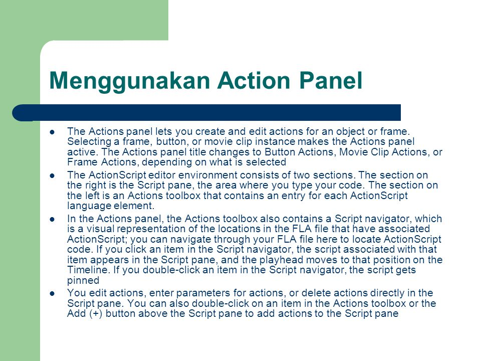 Menggunakan Action Panel The Actions panel lets you create and edit actions for an object or frame. Selecting a frame, button, or movie clip instance