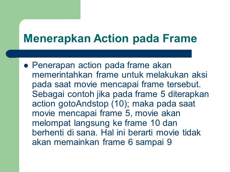 Penerapan Action pada Movie Clip (lanjutan) – Gunakan tool Arrow kemudian klik instance Clip pertama untuk memilihnya (instance yang berada di atas) – Pada panel Action, di bagian Script Editor masukkan: onClipEvent (mouseUp) { stop (); } – Lakukan test movie dengan memilih menu Control > Test Movie.
