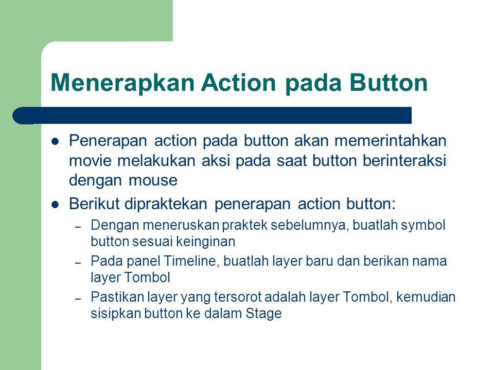 Menerapkan Action pada Button Penerapan action pada button akan memerintahkan movie melakukan aksi pada saat button berinteraksi dengan mouse Berikut dipraktekan penerapan action button: – Dengan meneruskan praktek sebelumnya, buatlah symbol button sesuai keinginan – Pada panel Timeline, buatlah layer baru dan berikan nama layer Tombol – Pastikan layer yang tersorot adalah layer Tombol, kemudian sisipkan button ke dalam Stage