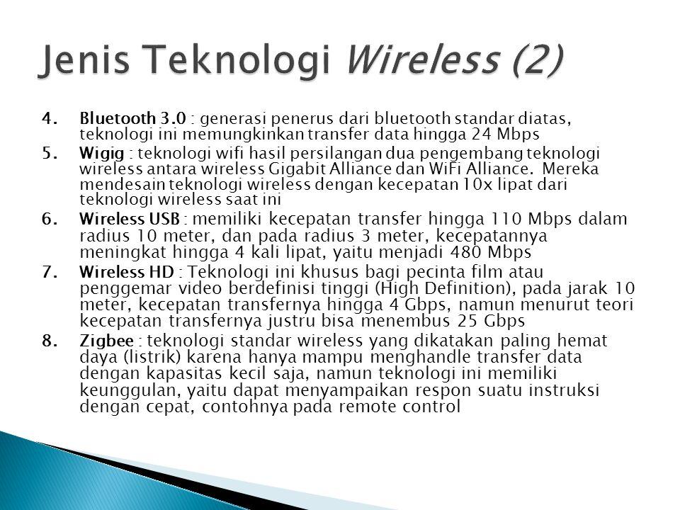 4.Bluetooth 3.0 : generasi penerus dari bluetooth standar diatas, teknologi ini memungkinkan transfer data hingga 24 Mbps 5.Wigig : teknologi wifi has