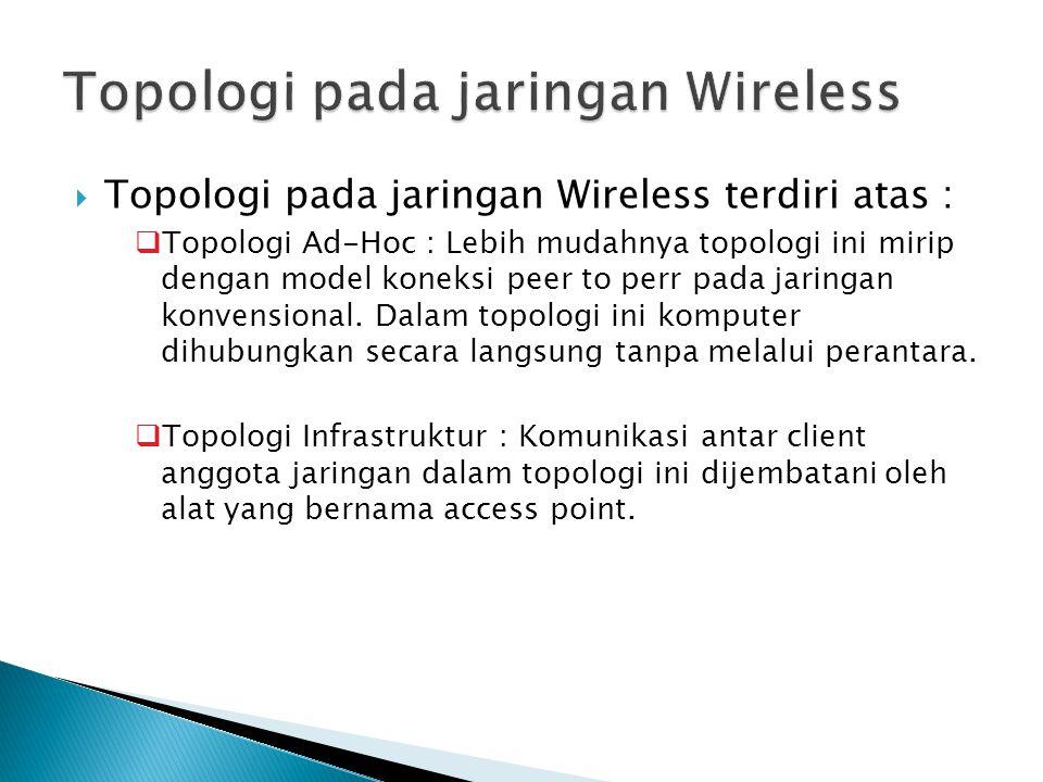  Topologi pada jaringan Wireless terdiri atas :  Topologi Ad-Hoc : Lebih mudahnya topologi ini mirip dengan model koneksi peer to perr pada jaringan