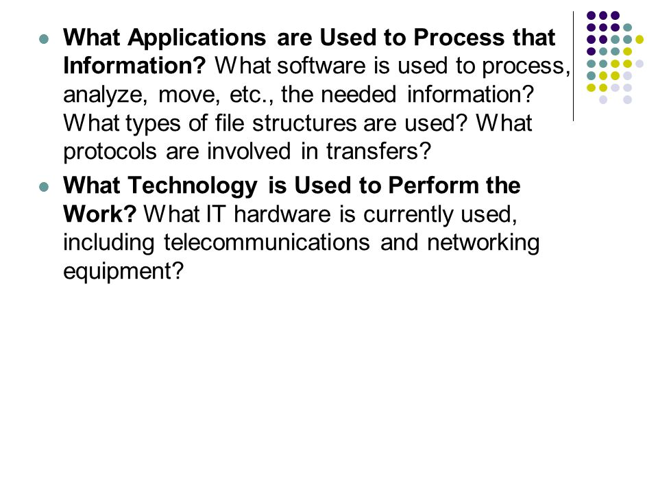 What Applications are Used to Process that Information? What software is used to process, analyze, move, etc., the needed information? What types of f