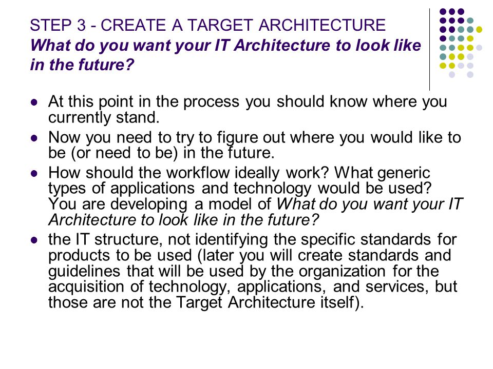 STEP 3 - CREATE A TARGET ARCHITECTURE What do you want your IT Architecture to look like in the future? At this point in the process you should know w