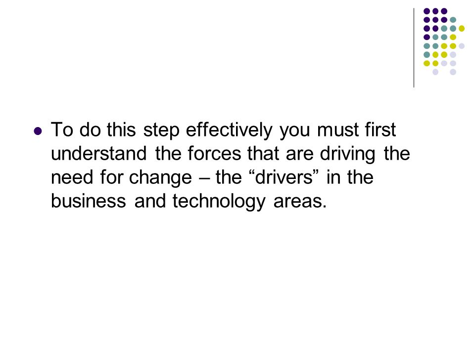 "To do this step effectively you must first understand the forces that are driving the need for change – the ""drivers"" in the business and technology a"