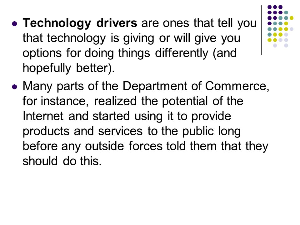 Technology drivers are ones that tell you that technology is giving or will give you options for doing things differently (and hopefully better). Many