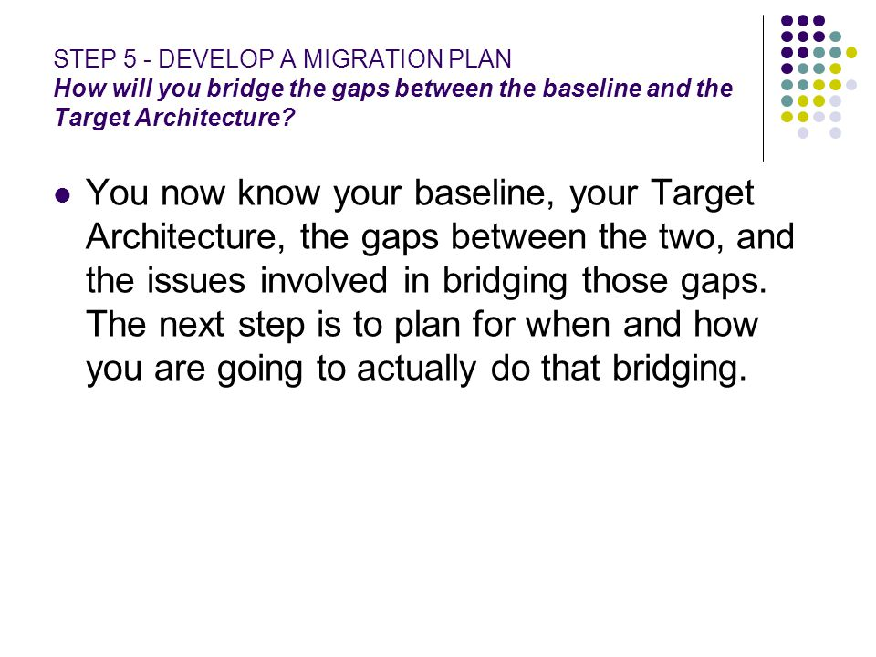 STEP 5 - DEVELOP A MIGRATION PLAN How will you bridge the gaps between the baseline and the Target Architecture? You now know your baseline, your Targ