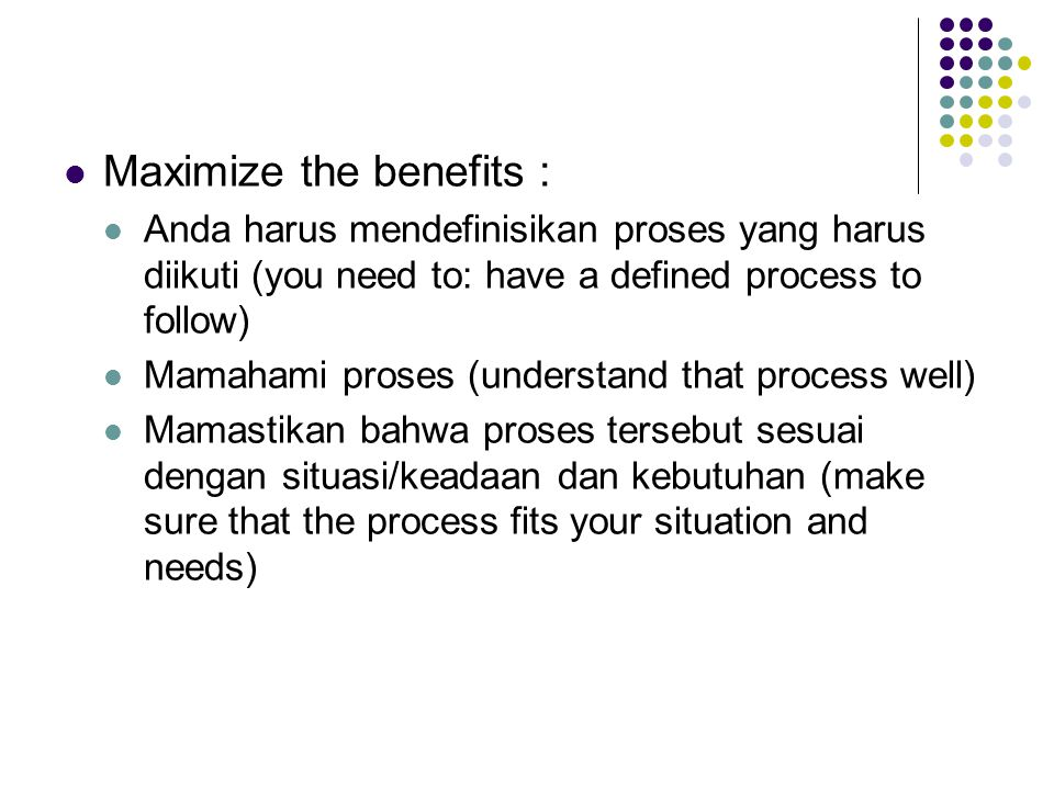Maximize the benefits : Anda harus mendefinisikan proses yang harus diikuti (you need to: have a defined process to follow) Mamahami proses (understan