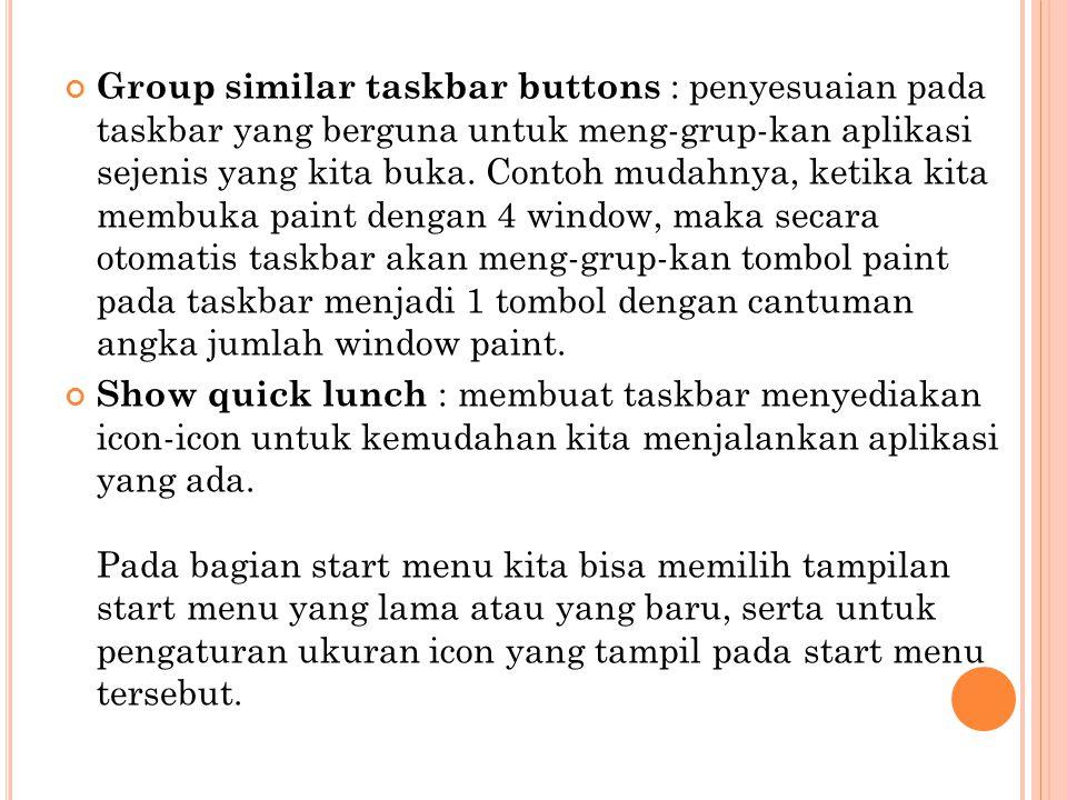 Group similar taskbar buttons : penyesuaian pada taskbar yang berguna untuk meng-grup-kan aplikasi sejenis yang kita buka. Contoh mudahnya, ketika kit