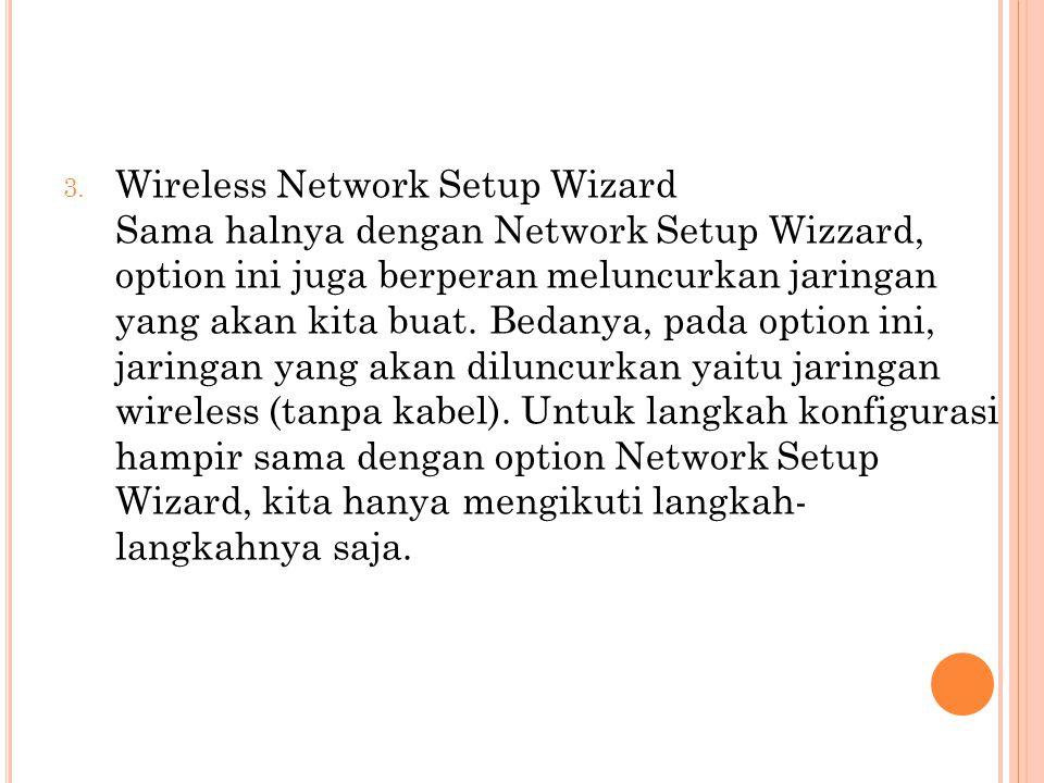 3. Wireless Network Setup Wizard Sama halnya dengan Network Setup Wizzard, option ini juga berperan meluncurkan jaringan yang akan kita buat. Bedanya,