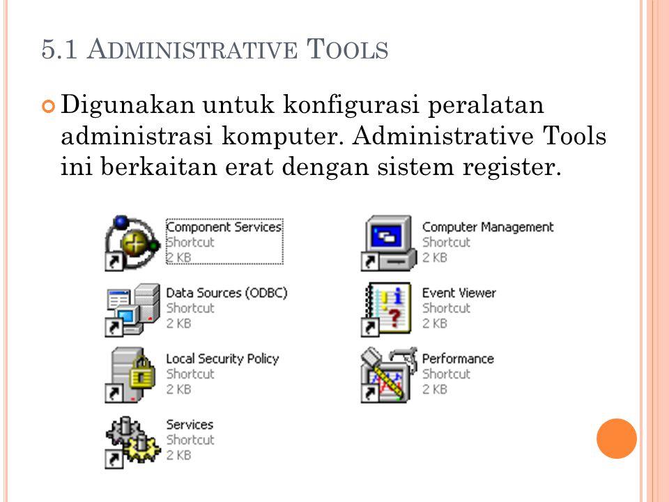 5.1 A DMINISTRATIVE T OOLS Digunakan untuk konfigurasi peralatan administrasi komputer. Administrative Tools ini berkaitan erat dengan sistem register