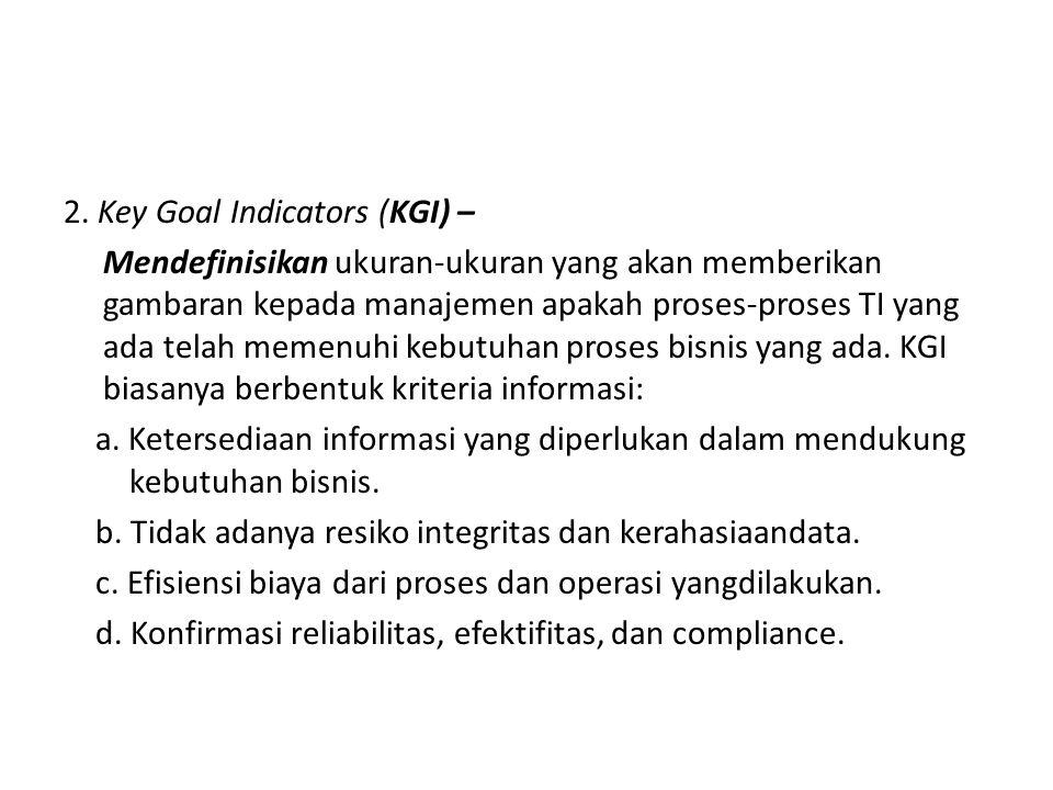2. Key Goal Indicators (KGI) – Mendefinisikan ukuran-ukuran yang akan memberikan gambaran kepada manajemen apakah proses-proses TI yang ada telah meme