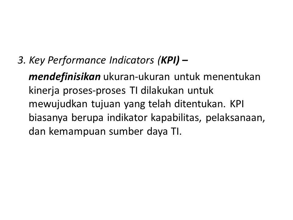 3. Key Performance Indicators (KPI) – mendefinisikan ukuran-ukuran untuk menentukan kinerja proses-proses TI dilakukan untuk mewujudkan tujuan yang te