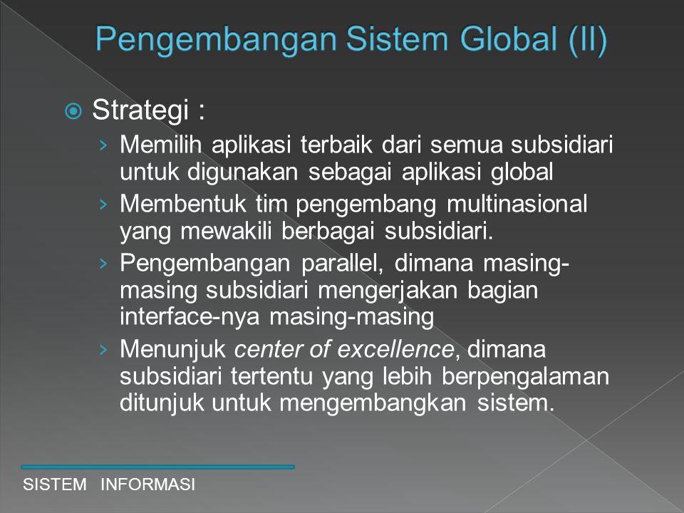  Strategi : › Memilih aplikasi terbaik dari semua subsidiari untuk digunakan sebagai aplikasi global › Membentuk tim pengembang multinasional yang me