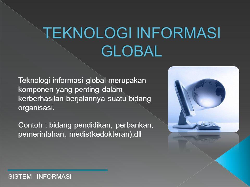 SISTEM INFORMASI Teknologi informasi global merupakan komponen yang penting dalam kerberhasilan berjalannya suatu bidang organisasi. Contoh : bidang p