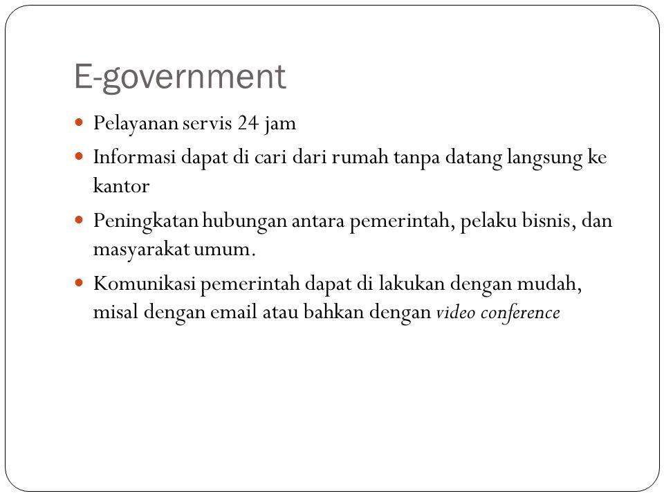 E-government Pelayanan servis 24 jam Informasi dapat di cari dari rumah tanpa datang langsung ke kantor Peningkatan hubungan antara pemerintah, pelaku